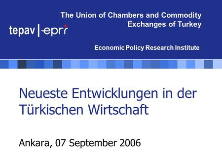 The Union of Chambers and Commodity Exchanges of Turkey Economic Policy Research Institute Neueste Entwicklungen in der Türkischen Wirtschaft Ankara, 07.