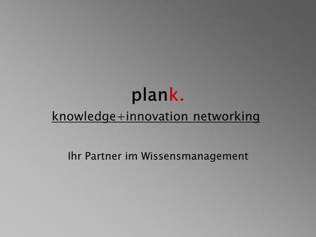 Plank. knowledge+innovation networking Ihr Partner im Wissensmanagement.