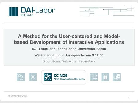 9. Dezember 2008 A Method for the User-centered and Model- based Development of Interactive Applications DAI-Labor der Technischen Universität Berlin Wissenschaftliche.