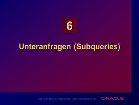 Copyright Oracle Corporation, 1998. All rights reserved. 6 Unteranfragen (Subqueries)