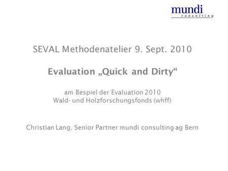 SEVAL Methodenatelier 9. Sept. 2010 Evaluation Quick and Dirty am Bespiel der Evaluation 2010 Wald- und Holzforschungsfonds (whff) Christian Lang, Senior.