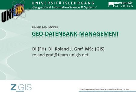 DI (FH) DI Roland J. Graf MSc (GIS) U N I V E R S I T Ä T S L E H R G A N G Geographical Information Science & Systems UNIGIS.