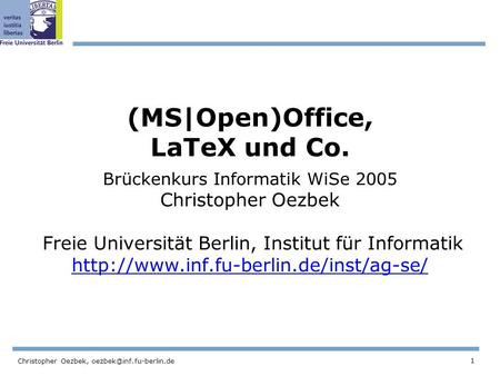 1 Christopher Oezbek, (MS|Open)Office, LaTeX und Co. Brückenkurs Informatik WiSe 2005 Christopher Oezbek Freie Universität Berlin,