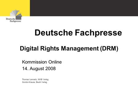 Deutsche Fachpresse Untertitel Datum Digital Rights Management (DRM) Kommission Online 14. August 2008 Thomas Lennartz, NWB Verlag Gordon Krause, Beuth.