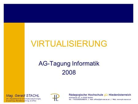 Mag. Gerald STACHL D4: Department für Informationstechnologie, E-Learning, Blended Learning, E-Office VIRTUALISIERUNG AG-Tagung Informatik 2008.