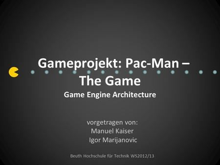 Gameprojekt: Pac-Man – The Game Game Engine Architecture vorgetragen von: Manuel Kaiser Igor Marijanovic Beuth Hochschule für Technik WS2012/13.
