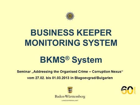 BUSINESS KEEPER MONITORING SYSTEM BKMS ® System Seminar Addressing the Organised Crime – Corruption Nexus vom 27.02. bis 01.03.2013 in Blagoevgrad/Bulgarien.