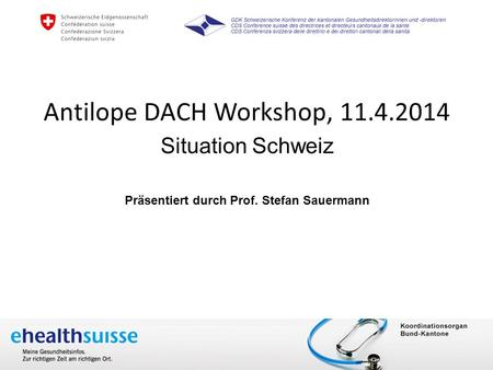 Dr. Sang-Il Kim 10. April 2014 www.e-health-suisse.ch Antilope DACH Workshop, 11.4.2014 Situation Schweiz Präsentiert durch Prof. Stefan Sauermann.