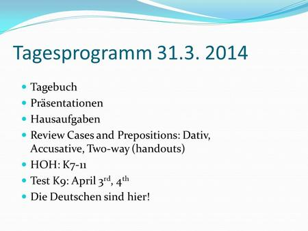 Tagesprogramm 31.3. 2014 Tagebuch Präsentationen Hausaufgaben Review Cases and Prepositions: Dativ, Accusative, Two-way (handouts) HOH: K7-11 Test K9: