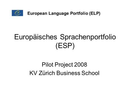 Europäisches Sprachenportfolio (ESP) Pilot Project 2008 KV Zürich Business School European Language Portfolio (ELP)