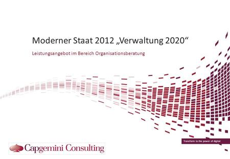 Transform to the power of digital Moderner Staat 2012 Verwaltung 2020 Leistungsangebot im Bereich Organisationsberatung.