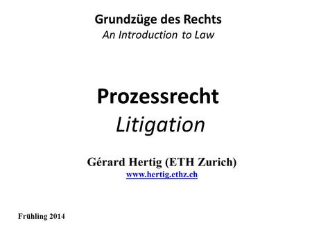Prozessrecht Litigation Grundzüge des Rechts An Introduction to Law Frühling 2014.