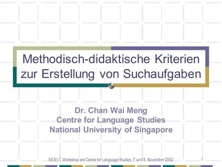 MOELC Workshop am Centre for Language Studies, 7. und 8. November 20021 Methodisch-didaktische Kriterien zur Erstellung von Suchaufgaben Dr. Chan Wai Meng.