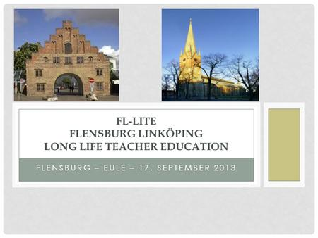 FLENSBURG – EULE – 17. SEPTEMBER 2013 FL-LITE FLENSBURG LINKÖPING LONG LIFE TEACHER EDUCATION.