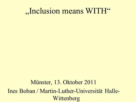 Inclusion means WITH Münster, 13. Oktober 2011 Ines Boban / Martin-Luther-Universität Halle- Wittenberg.