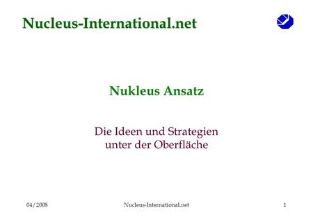 04/2008Nucleus-International.net1 Nukleus Ansatz Die Ideen und Strategien unter der Oberfläche Nucleus-International.net.