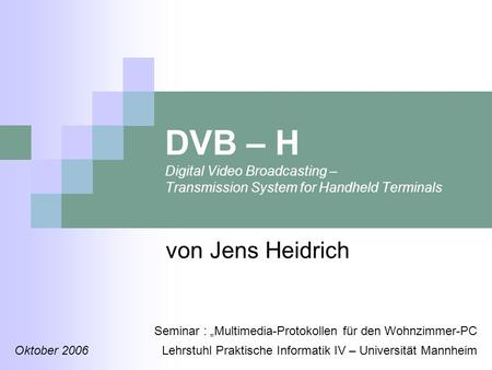 DVB – H Digital Video Broadcasting – Transmission System for Handheld Terminals von Jens Heidrich Seminar : Multimedia-Protokollen für den Wohnzimmer-PC.
