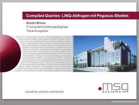 Compiled Queries: LINQ-Abfragen mit Pegasus-Stiefeln © msg systems ag, August 20121 Gordon Breuer IT Consultant & Software Engineer Travel & Logistics.
