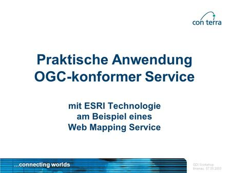 ...connecting worlds GDI Workshop Ilmenau, 07.05.2003 Praktische Anwendung OGC-konformer Service mit ESRI Technologie am Beispiel eines Web Mapping Service.