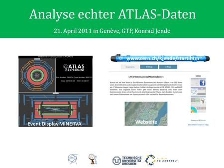 Analyse echter ATLAS-Daten 21. April 2011 in Genève, GTP, Konrad Jende Event Display MINERVA www.cern.ch/kjende/start.htm Webseite.