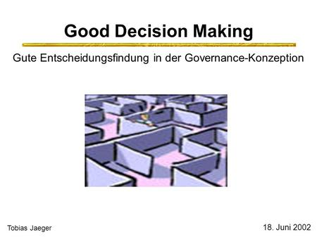 Good Decision Making Gute Entscheidungsfindung in der Governance-Konzeption 18. Juni 2002 Tobias Jaeger.