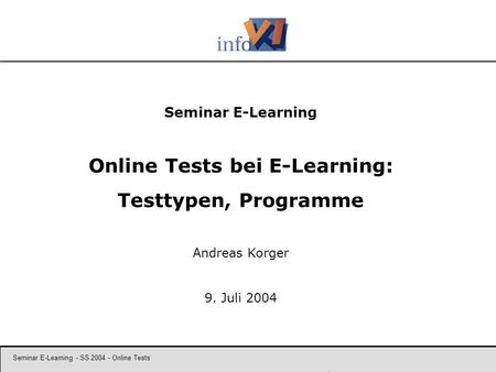 Seminar E-Learning - SS 2004 - Online Tests 1 Seminar E-Learning Online Tests bei E-Learning: Testtypen, Programme Andreas Korger 9. Juli 2004.
