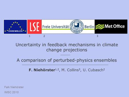 Falk Niehörster IMSC 2010 Uncertainty in feedback mechanisms in climate change projections A comparison of perturbed-physics ensembles F. Niehörster 1,2,