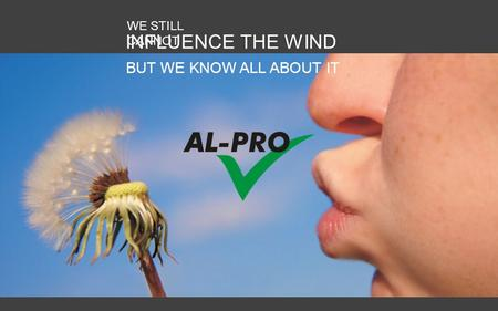 AL-PRO GmbH & Co. KG – www.al-pro.de WE STILL CANNOT INFLUENCE THE WIND BUT WE KNOW ALL ABOUT IT.
