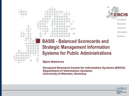 BASIS - Balanced Scorecards and Strategic Management Information Systems for Public Administrations Björn Niehaves European Research Center for Information.