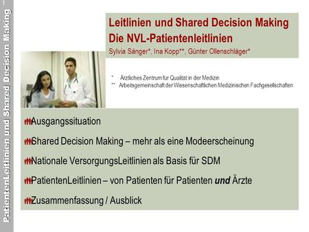 PatientenLeitlinien und Shared Decision Making 1 Leitlinien und Shared Decision Making Die NVL-Patientenleitlinien Sylvia Sänger*, Ina Kopp**, Günter Ollenschläger*