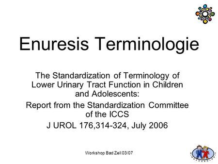 Workshop Bad Zell 03/07 Enuresis Terminologie The Standardization of Terminology of Lower Urinary Tract Function in Children and Adolescents: Report from.