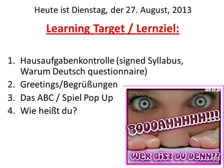 Learning Target / Lernziel: 1.Hausaufgabenkontrolle (signed Syllabus, Warum Deutsch questionnaire) 2.Greetings/Begrüßungen 3.Das ABC / Spiel Pop Up 4.Wie.