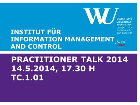 PRACTITIONER TALK 2014 14.5.2014, 17.30 H TC.1.01 INSTITUT FÜR INFORMATION MANAGEMENT AND CONTROL.