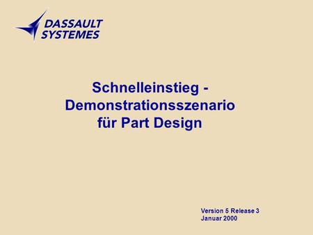 Schnelleinstieg - Demonstrationsszenario für Part Design Version 5 Release 3 Januar 2000.