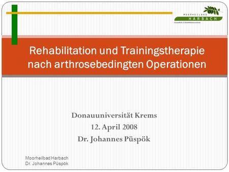 Donauuniversität Krems 12. April 2008 Dr. Johannes Püspök Rehabilitation und Trainingstherapie nach arthrosebedingten Operationen Moorheilbad Harbach Dr.