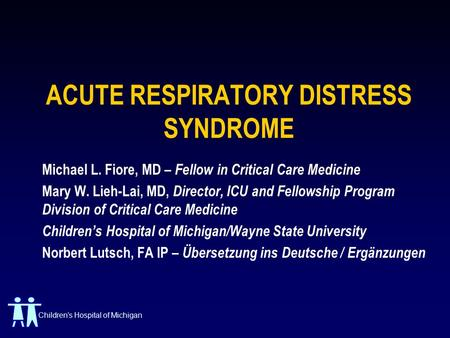 Childrens Hospital of Michigan ACUTE RESPIRATORY DISTRESS SYNDROME Michael L. Fiore, MD – Fellow in Critical Care Medicine Mary W. Lieh-Lai, MD, Director,
