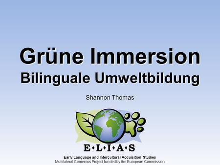 Early Language and Intercultural Acquisition Studies Multilateral Comenius Project funded by the European Commission Grüne Immersion Bilinguale Umweltbildung.