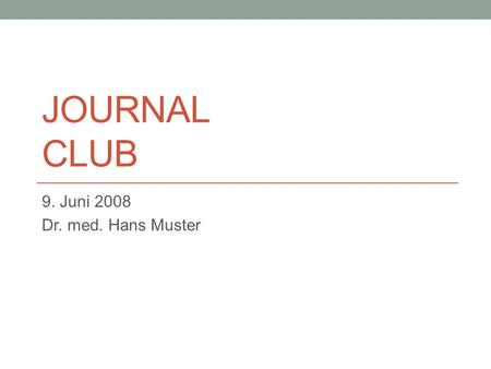 Journal Club 9. Juni 2008 Dr. med. Hans Muster.