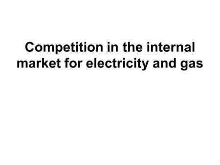 Competition in the internal market for electricity and gas.