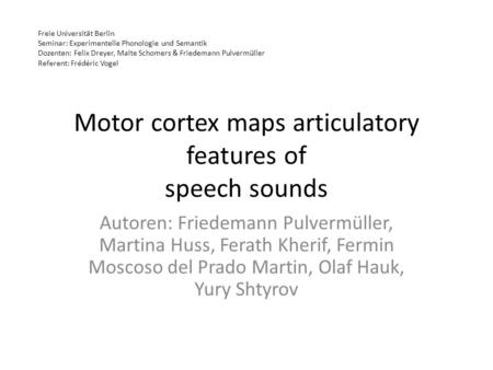 Motor cortex maps articulatory features of speech sounds Autoren: Friedemann Pulvermüller, Martina Huss, Ferath Kherif, Fermin Moscoso del Prado Martin,