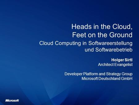 Heads in the Cloud, Feet on the Ground Cloud Computing in Softwareerstellung und Softwarebetrieb Holger Sirtl Architect Evangelist Developer Platform and.