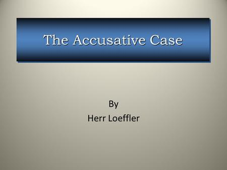 The Accusative Case By Herr Loeffler. We give a large Ball. We give a large Ball. We give a large ball to the man. We give a large ball to the man. Wir.
