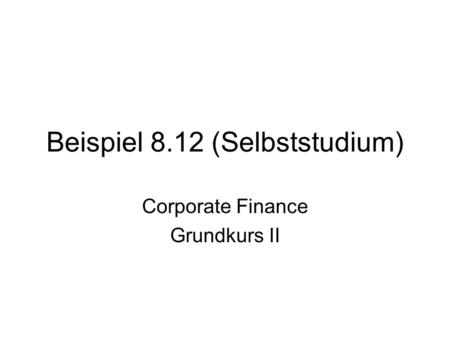 Beispiel 8.12 (Selbststudium) Corporate Finance Grundkurs II.