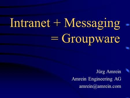 Intranet + Messaging = Groupware Jürg Amrein Amrein Engineering AG