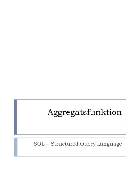 Aggregatsfunktion SQL = Structured Query Language.