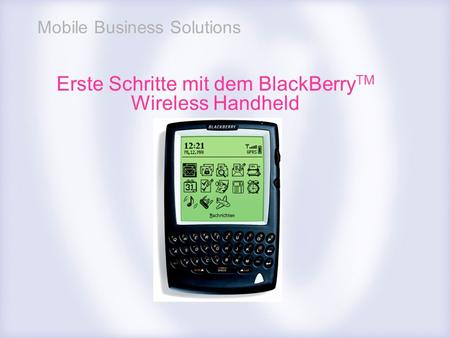 Mobile Business Solutions Erste Schritte mit dem BlackBerry TM Wireless Handheld.