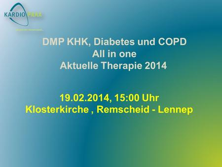 19.02.2014, 15:00 Uhr Klosterkirche, Remscheid - Lennep DMP KHK, Diabetes und COPD All in one Aktuelle Therapie 2014.