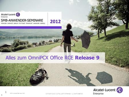 COPYRIGHT © 2012 ALCATEL-LUCENT ENTERPRISE. ALL RIGHTS RESERVED. SMB-Anwender-Seminare 2012 Alles zum OmniPCX Office RCE Release 9 1 1.