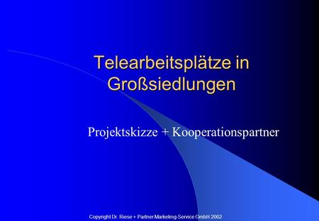 Telearbeitsplätze in Großsiedlungen Projektskizze + Kooperationspartner Copyright Dr. Riese + Partner Marketing-Service GmbH 2002.