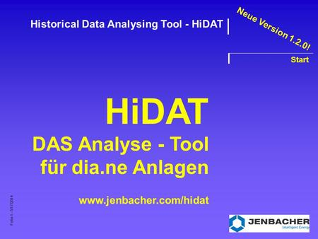 Folie 1 - 5/17/2014 Historical Data Analysing Tool - HiDAT Start HiDAT DAS Analyse - Tool für dia.ne Anlagen www.jenbacher.com/hidat Neue Version 1.2.0!